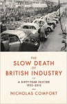 The Slow Death of British Industry: A Sixty-Year Suicide 1952-2012 - Nicholas Comfort