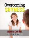 Overcoming Shyness - How to Get Rid of Social Anxiety (Overcoming Shyness, How to Overcome Shyness) - Ted Winters