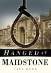 Hanged at Maidstone - Paul Begg