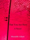That You Are Here: A Novel - Meredith Allard