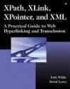 Xpath, Xlink, Xpointer, and XML: A Practical Guide to Web Hyperlinking and Transclusion - Erik Wilde, David Lowe