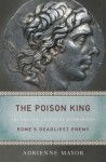 The Poison King: The Life and Legend of Mithradates, Rome's Deadliest Enemy - Adrienne Mayor