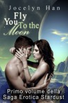 Fly You To The Moon (Primo Volume Della Saga Erotica Stardust) (Italian Edition) - Jocelyn Han, Alice Arcoleo