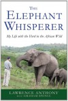 The Elephant Whisperer: My Life with the Herd in the African Wild - Lawrence Anthony, Graham Spence