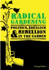 Radical Gardening: Politics, Idealism and Rebellion in the Garden - George McKay