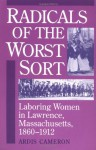 Radicals of the Worst Sort: Laboring Women in Lawrence, Massachusetts, 1860-1912 - Ardis Cameron