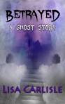 Betrayed: A Ghost Story (Bed, Breakfast, and Betrayal) - Lisa Carlisle