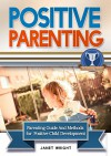 Positive Parenting: Parenting Guide And Methods For A Positive Child Development (Parental Disciplines and Techniques For A Confident, Creative, Optimistic, Healthy And Happy Child) - Janet Wright