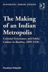 The Making of an Indian Metropolis: Colonial Governance and Public Culture in Bombay, 1890-1920 - Prashant Kidambi