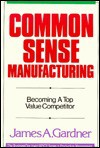 Common Sense Manufacturing: Becoming a Top Value Competitor - James A. Gardner
