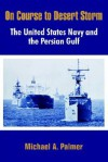 On Course to Desert Storm: The United States Navy and the Persian Gulf - Michael A. Palmer