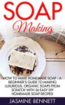 Soap Making: How To Make Homemade Soap - A Beginner's Guide To Making Luxurious, Organic Soaps From Scratch With 36 Easy DIY Homemade Soap Recipes! (How To Make Soap, Essential Oils, Natural Beauty) - Jasmine Bennett