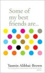 Some of My Best Friends Are .. - Yasmin Alibhai-Brown