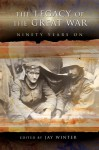 The Legacy of the Great War: Ninety Years On - Jay Murray Winter