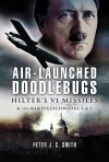 AIR-LAUNCHED DOODLEBUGS: Hitler's V 1 Missiles and 111/Kampfgeschwader 3 and 53 - Peter C. Smith