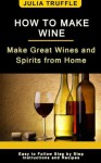 HOW TO MAKE WINE: Make Great Wines and Spirits from Home - Julia Truffle