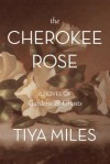 The Cherokee Rose: A Novel of Gardens & Ghosts - Tiya Miles