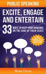 Public Speaking Excite Engage and Entertain: 33 ways to keep your audience on the edge of their seats - Mark Davis