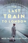 THE LAST TRAIN TO LONDON - Meg Waite Clayton