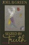 Seized by Truth: Reading the Bible as Scripture - Joel B Green