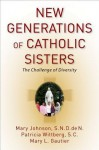 New Generations of Catholic Sisters: The Challenge of Diversity - Mary Johnson, Patricia Wittberg SC, Mary L Gautier