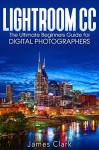 Lightroom CC: The Ultimate Beginners Guide for Digital Photographers - James Clark