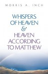 Whispers of Heaven & Heaven According to Matthew - Morris A. Inch