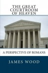 The Great Courtroom Of Heaven: A Perspective of Romans - James Wood