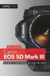 Canon EOS 5d Mark III: The Guide to Understanding and Using Your Camera - James Johnson