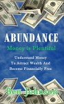 Abundance: Money is plentiful- Understand money to attract wealth an become financially free (wealth, financial freedom, success, personal finance) - Ben Johnson