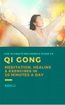 QiGong: The Ultimate Beginner's Guide to Qi Gong Meditation, Healing and Exercises in 20 Minutes a Day (Exercises and Meditation) - Ken Li