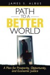 Path to a Better World: A Plan for Prosperity, Opportunity, and Economic Justice - James S. Albus