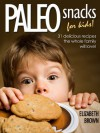 Paleo Snacks for Kids: 31 Delicious Recipes The Whole Family Will Love! - Elizabeth Brown