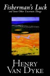 Fisherman's Luck and Some Other Uncertain Things - Henry van Dyke