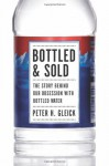 Bottled and Sold: The Story Behind Our Obsession with Bottled Water - Peter H. Gleick