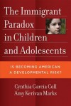 The Immigrant Paradox in Children and Adolescents: Is Becoming American a Developmental Risk? - Cynthia Garcia Coll, Amy Kerivan Marks