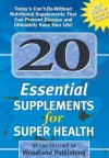 20 Essential Supplements for Super Health: Today's Can't-Do-Without Nutritional Supplements That Can Prevent Disease and Ultimately Save Your Life - Woodland Publishing