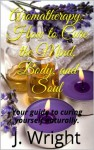 Aromatherapy: How to Cure the Mind, Body, and Soul - J. Wright