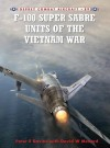 F-100 Super Sabre Units of the Vietnam War - Peter Davies, David W. Menard, Rolando Ugolini, David Menard