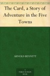 The Card, a Story of Adventure in the Five Towns - Arnold Bennett