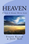 Heaven: O For a Home with God - Steve Klein, Jeff May