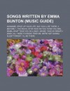 Songs Written by Emma Bunton (Music Guide): Wannabe, Spice Up Your Life, Say You'll Be There, 2 Become 1, Too Much, Stop - Source Wikipedia