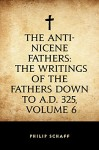 The Anti-Nicene Fathers: The Writings of the Fathers Down to A.D. 325, Volume 6 - Philip Schaff