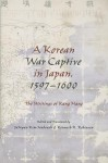 A Korean War Captive in Japan, 1597-1600: The Writings of Kang Hang - Hang Kang, JaHyun Kim Haboush, Kenneth R Robinson