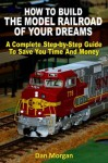 How To Build The Model Railroad Of Your Dreams (Revised) - Dan Morgan