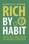 Rich by Habit: Learn the Success Habits of the Rich with Proven Ways to Change Bad Habits, Create Rich Habits, and Change Your Life (Habits of Successful People) - Dominic Mann
