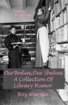 Our Bodies, Our Shelves: A Collection Of Library Humor - Roz Warren