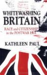 Whitewashing Britain: Race and Citizenship in the Postwar Era - Kathleen Paul
