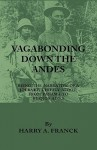 Vagabonding Down the Andes - Being the Narrative of a Journey, Chiefly Afoot, from Panama to Buenos Aires - Harry A. Franck