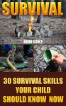 Survival: 30 Survival Skills Your Child Should Know Now - John Cory
